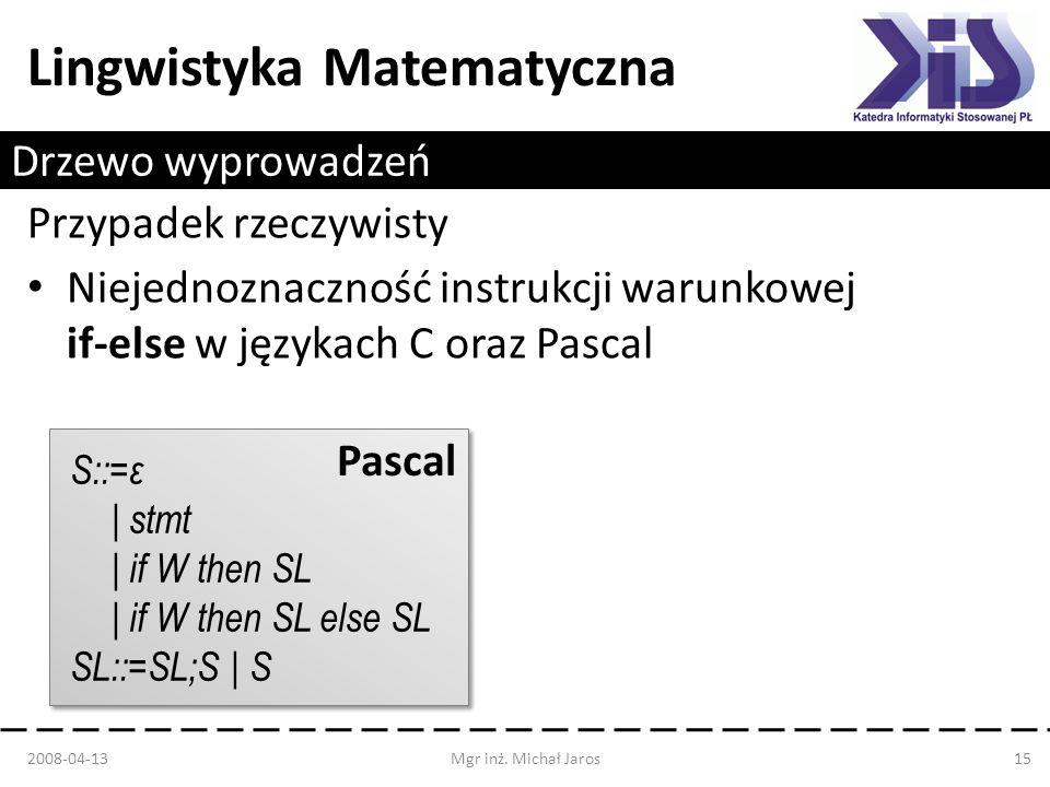 Lingwistyka Matematyczna Drzewo wyprowadzeń Przypadek rzeczywisty Niejednoznaczność instrukcji warunkowej if-else w językach C oraz Pascal 2008-04-13M