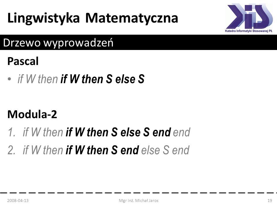 Lingwistyka Matematyczna Drzewo wyprowadzeń Pascal if W then if W then S else S Modula-2 1.if W then if W then S else S end end 2.if W then if W then