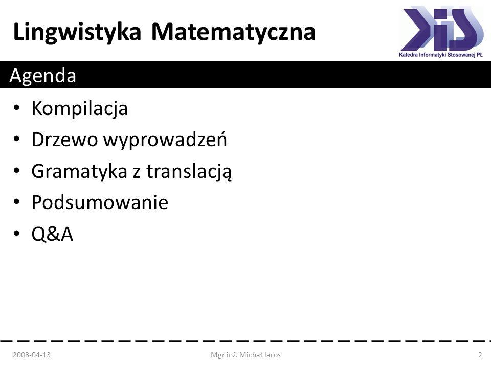 Lingwistyka Matematyczna Kompilacja – Tłumaczenie kodu napisane w jednym języku na drugi – Sprawdzanie poprawności kodu W kompilacji zastosowanie mają: – Lingwistyka matematyczna – Języki formalne 2008-04-13Mgr inż.