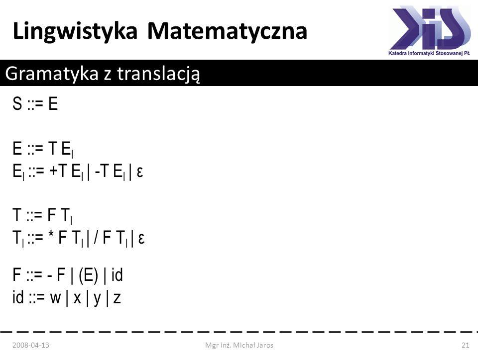 Lingwistyka Matematyczna Gramatyka z translacją S ::= E E ::= T E l E l ::= +T E l | -T E l | ε T ::= F T l T l ::= * F T l | / F T l | ε F ::= - F |