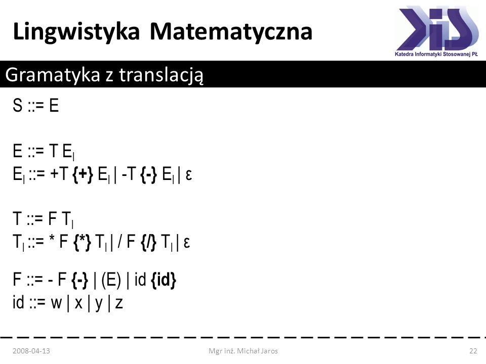 Lingwistyka Matematyczna Gramatyka z translacją S ::= E E ::= T E l E l ::= +T {+} E l | -T {-} E l | ε T ::= F T l T l ::= * F {*} T l | / F {/} T l