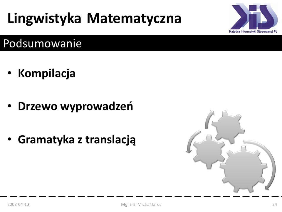 Lingwistyka Matematyczna Podsumowanie Kompilacja Drzewo wyprowadzeń Gramatyka z translacją 2008-04-13Mgr inż. Michał Jaros24