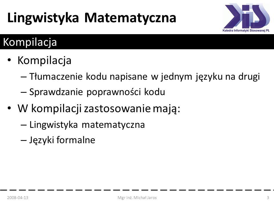 Lingwistyka Matematyczna Kompilacja – Tłumaczenie kodu napisane w jednym języku na drugi – Sprawdzanie poprawności kodu W kompilacji zastosowanie mają