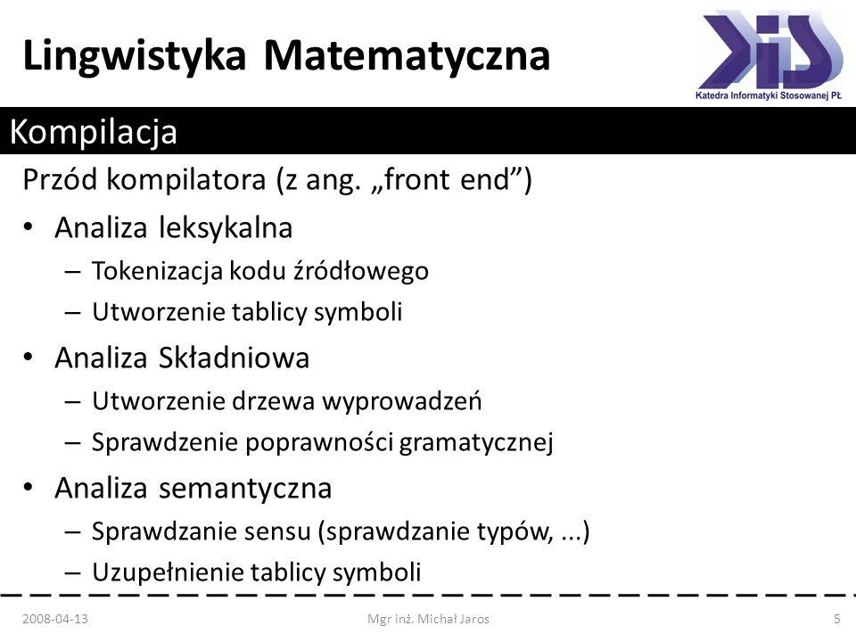 Lingwistyka Matematyczna Kompilacja 2008-04-13Mgr inż. Michał Jaros5 Przód kompilatora (z ang. front end) Analiza leksykalna – Tokenizacja kodu źródło