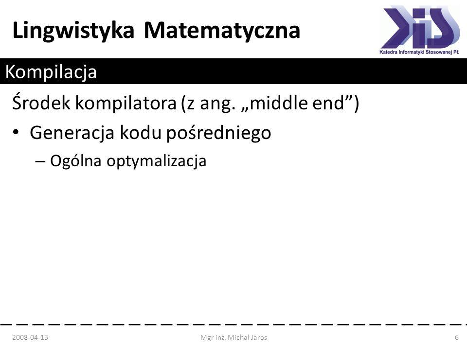 Lingwistyka Matematyczna Kompilacja Środek kompilatora (z ang. middle end) Generacja kodu pośredniego – Ogólna optymalizacja 2008-04-13Mgr inż. Michał