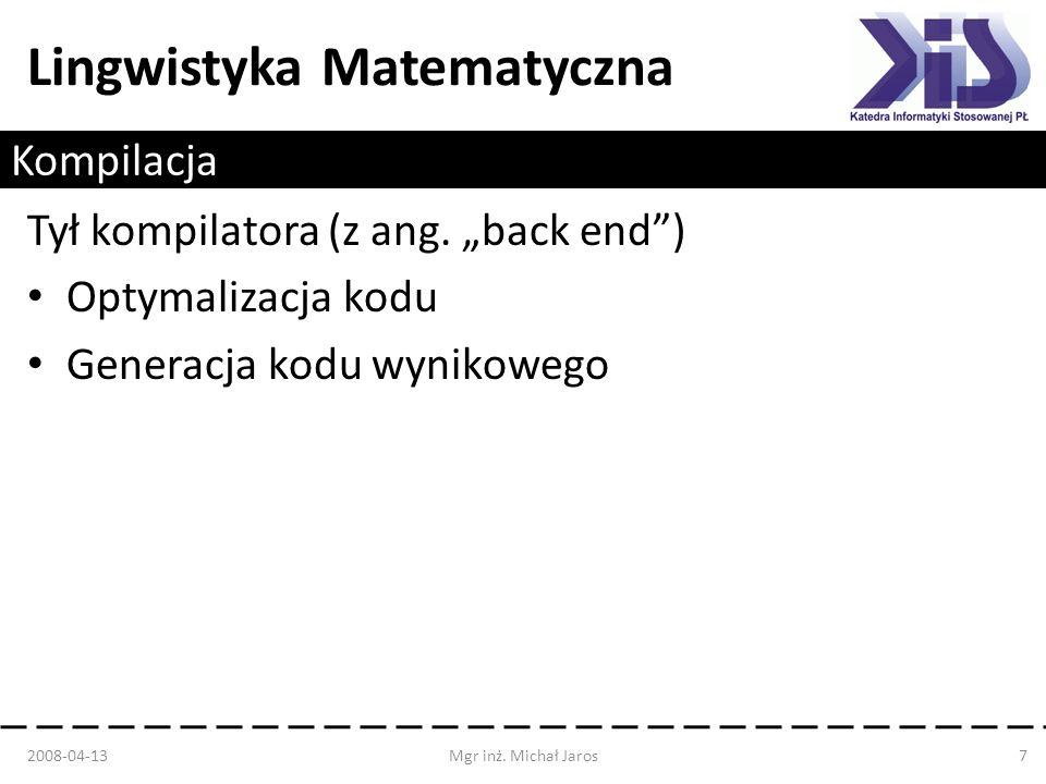 Lingwistyka Matematyczna Kompilacja Tył kompilatora (z ang. back end) Optymalizacja kodu Generacja kodu wynikowego 2008-04-13Mgr inż. Michał Jaros7