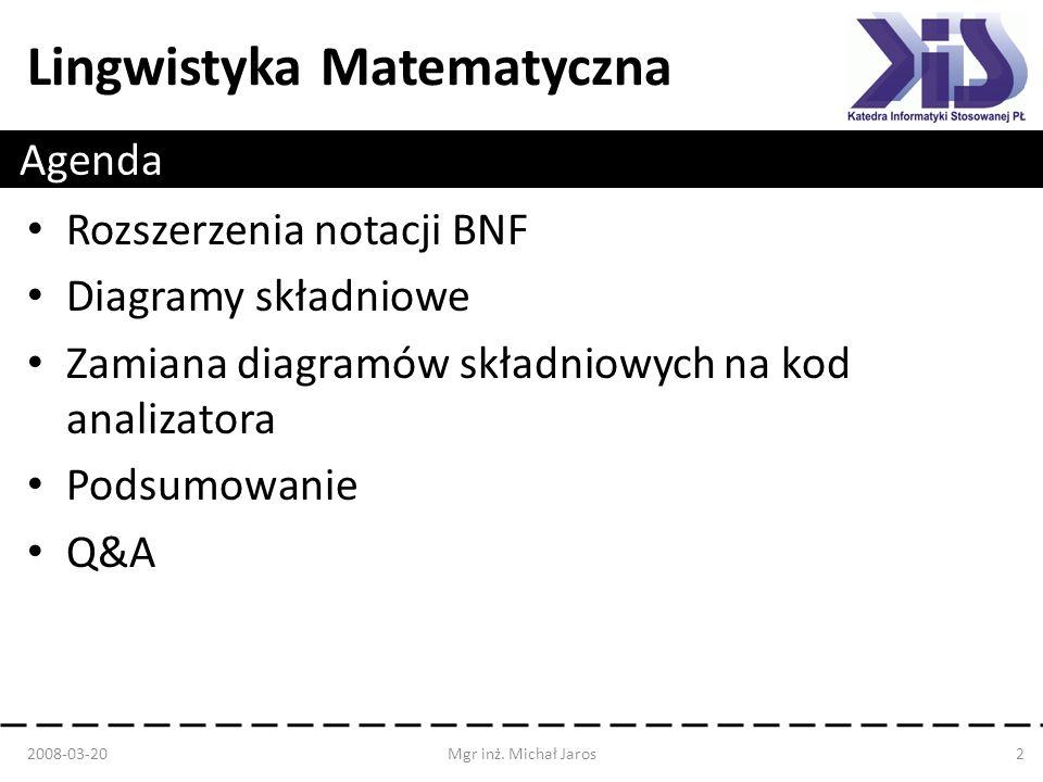 Lingwistyka Matematyczna Agenda Rozszerzenia notacji BNF Diagramy składniowe Zamiana diagramów składniowych na kod analizatora Podsumowanie Q&A 2008-0