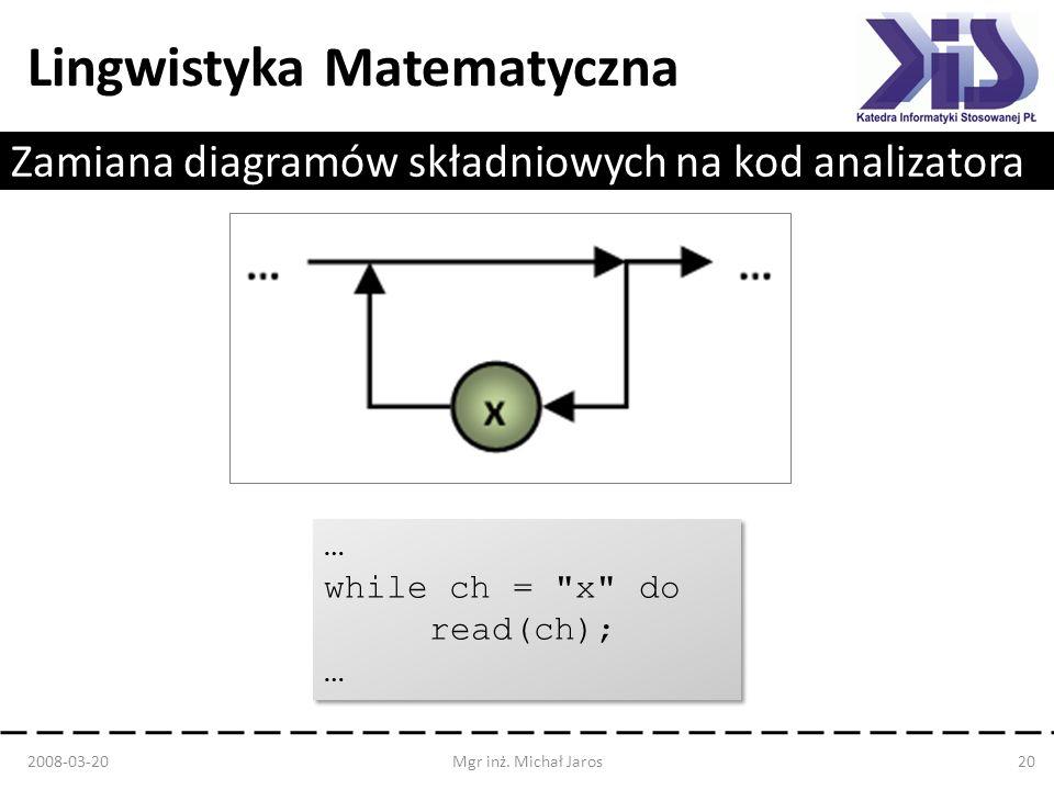 Lingwistyka Matematyczna Zamiana diagramów składniowych na kod analizatora 2008-03-20Mgr inż. Michał Jaros20 … while ch =