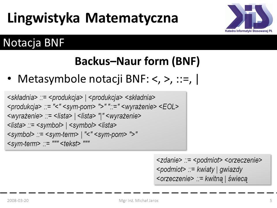 Lingwistyka Matematyczna Notacja BNF Backus–Naur form (BNF) Metasymbole notacji BNF:, ::=, | 2008-03-20Mgr inż. Michał Jaros5 ::= | ::=