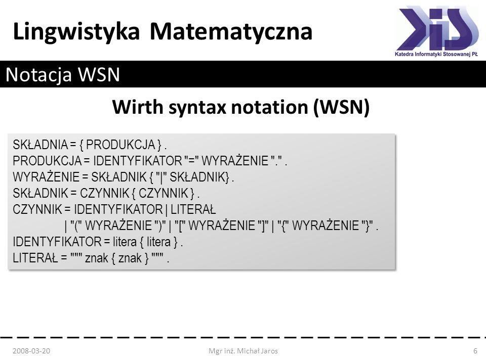 Lingwistyka Matematyczna Notacja WSN Wirth syntax notation (WSN) 2008-03-20Mgr inż. Michał Jaros6 SKŁADNIA = { PRODUKCJA }. PRODUKCJA = IDENTYFIKATOR