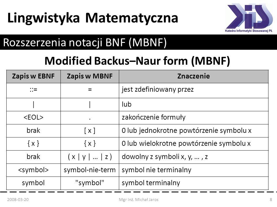 Lingwistyka Matematyczna Rozszerzenia notacji BNF (MBNF) Modified Backus–Naur form (MBNF) 2008-03-20Mgr inż. Michał Jaros8 Zapis w EBNFZapis w MBNFZna