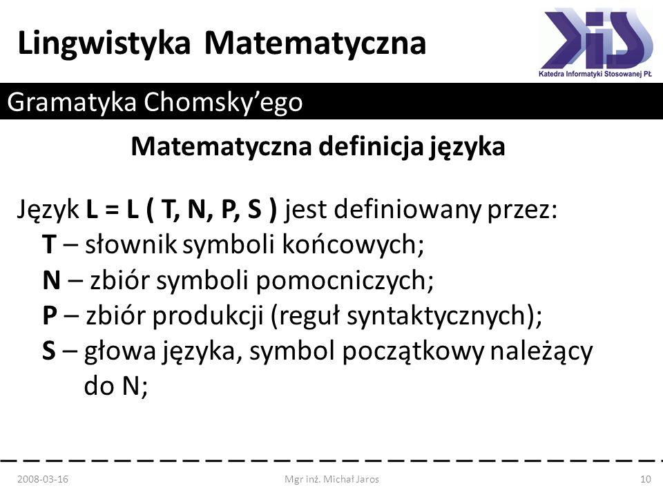Lingwistyka Matematyczna Gramatyka Chomskyego Matematyczna definicja języka Język L = L ( T, N, P, S ) jest definiowany przez: T – słownik symboli koń
