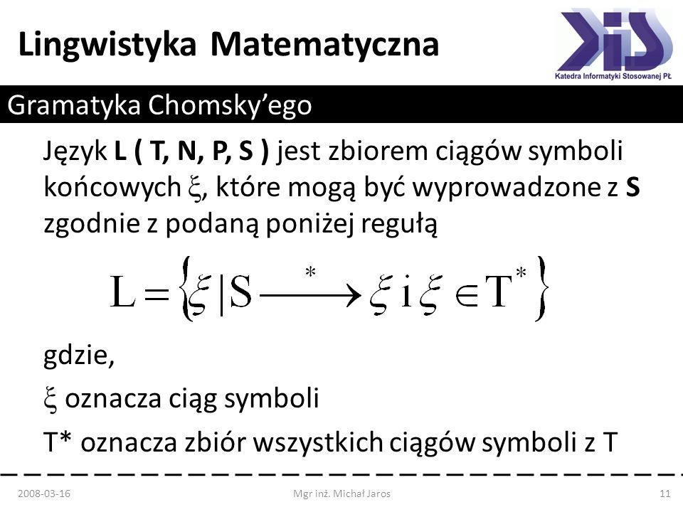 Lingwistyka Matematyczna Gramatyka Chomskyego Język L ( T, N, P, S ) jest zbiorem ciągów symboli końcowych ξ, które mogą być wyprowadzone z S zgodnie