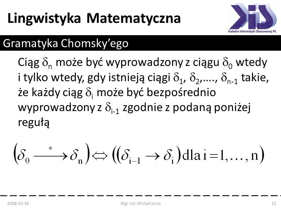 Lingwistyka Matematyczna Gramatyka Chomskyego Ciąg n może być wyprowadzony z ciągu 0 wtedy i tylko wtedy, gdy istnieją ciągi 1, 2,…., n-1 takie, że ka