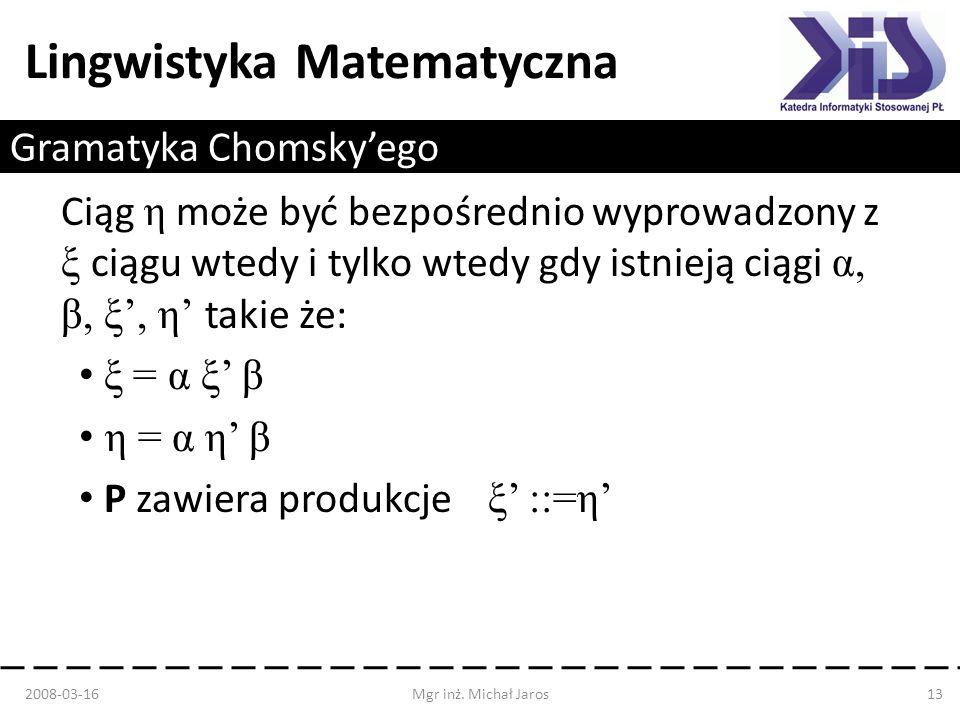 Lingwistyka Matematyczna Gramatyka Chomskyego Ciąg η może być bezpośrednio wyprowadzony z ξ ciągu wtedy i tylko wtedy gdy istnieją ciągi α, β, ξ, η ta