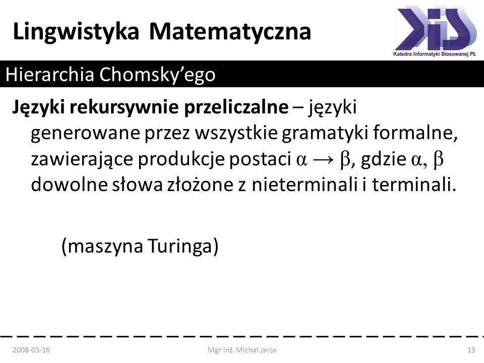 Lingwistyka Matematyczna Hierarchia Chomskyego Języki rekursywnie przeliczalne – języki generowane przez wszystkie gramatyki formalne, zawierające pro