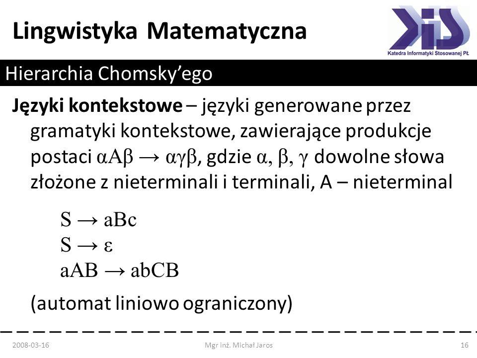 Lingwistyka Matematyczna Hierarchia Chomskyego Języki kontekstowe – języki generowane przez gramatyki kontekstowe, zawierające produkcje postaci αAβ α