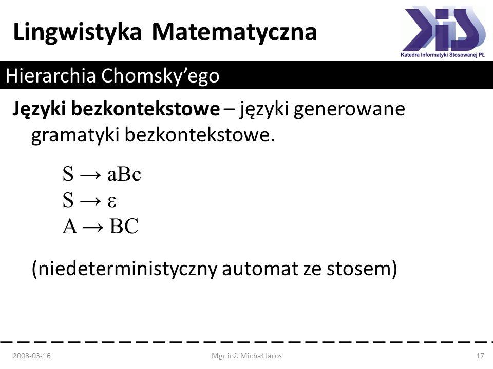 Lingwistyka Matematyczna Hierarchia Chomskyego Języki bezkontekstowe – języki generowane gramatyki bezkontekstowe. S aBc S ε A BC (niedeterministyczny