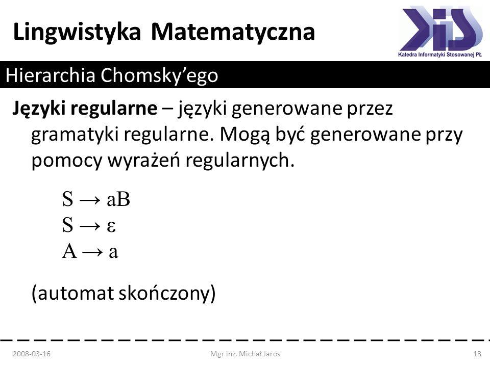 Lingwistyka Matematyczna Hierarchia Chomskyego Języki regularne – języki generowane przez gramatyki regularne. Mogą być generowane przy pomocy wyrażeń