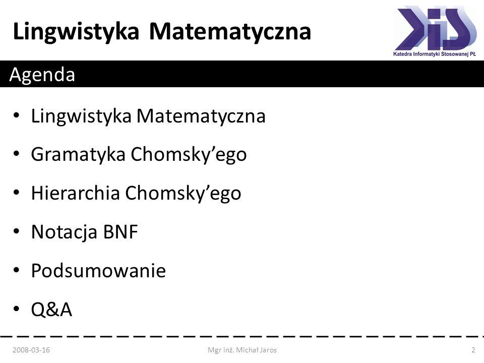 Lingwistyka Matematyczna Agenda Lingwistyka Matematyczna Gramatyka Chomskyego Hierarchia Chomskyego Notacja BNF Podsumowanie Q&A 2008-03-16Mgr inż. Mi