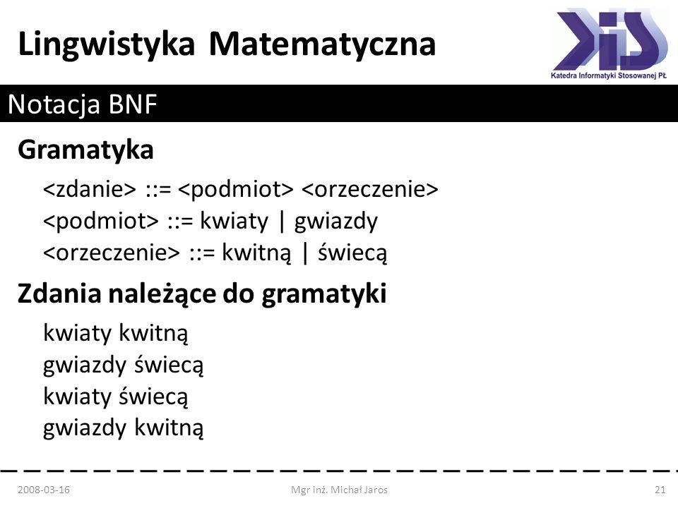 Lingwistyka Matematyczna Notacja BNF Gramatyka ::= ::= kwiaty   gwiazdy ::= kwitną   świecą Zdania należące do gramatyki kwiaty kwitną gwiazdy świecą