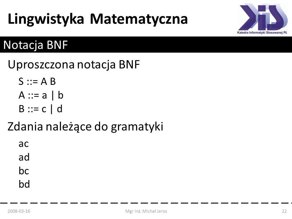 Lingwistyka Matematyczna Notacja BNF Uproszczona notacja BNF S ::= A B A ::= a   b B ::= c   d Zdania należące do gramatyki ac ad bc bd 2008-03-16Mgr