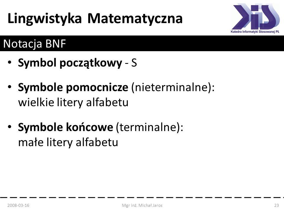 Lingwistyka Matematyczna Notacja BNF Symbol początkowy - S Symbole pomocnicze (nieterminalne): wielkie litery alfabetu Symbole końcowe (terminalne): m