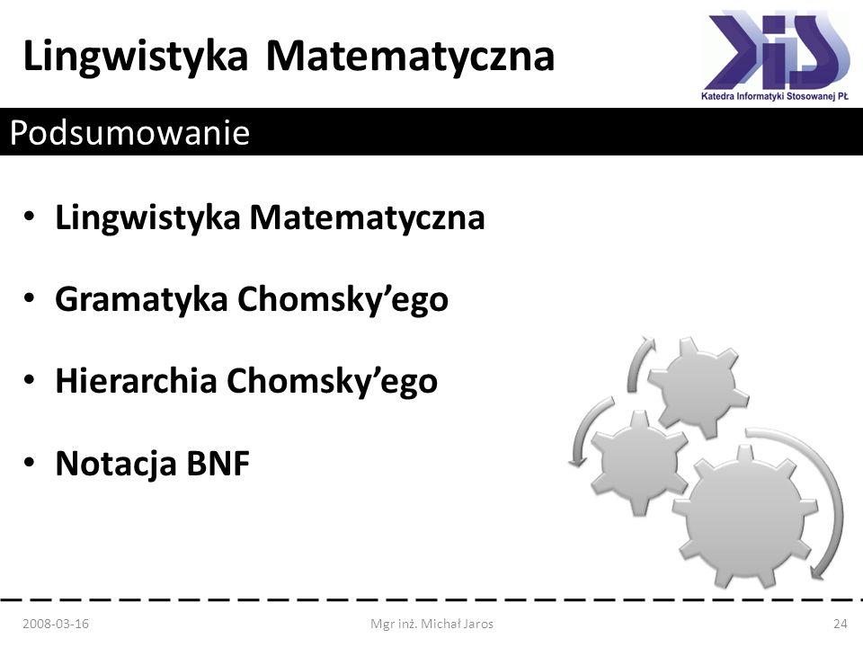 Lingwistyka Matematyczna Podsumowanie 2008-03-16Mgr inż. Michał Jaros24 Lingwistyka Matematyczna Gramatyka Chomskyego Hierarchia Chomskyego Notacja BN