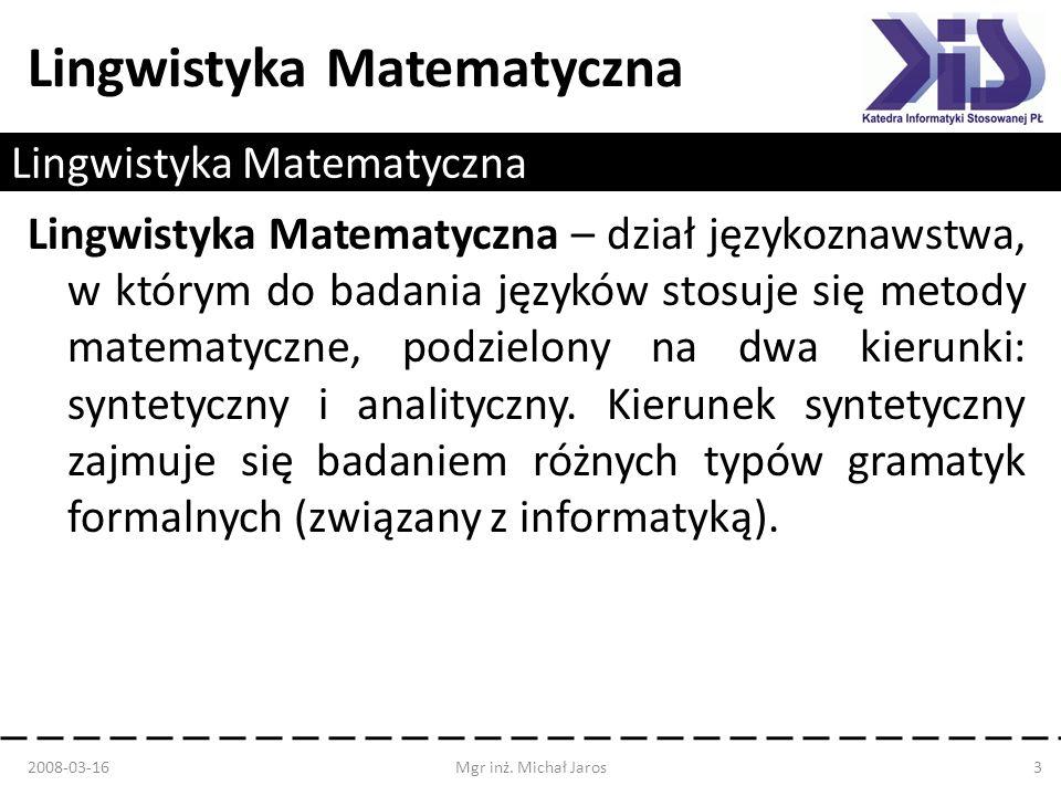 Lingwistyka Matematyczna Lingwistyka Matematyczna – dział językoznawstwa, w którym do badania języków stosuje się metody matematyczne, podzielony na d