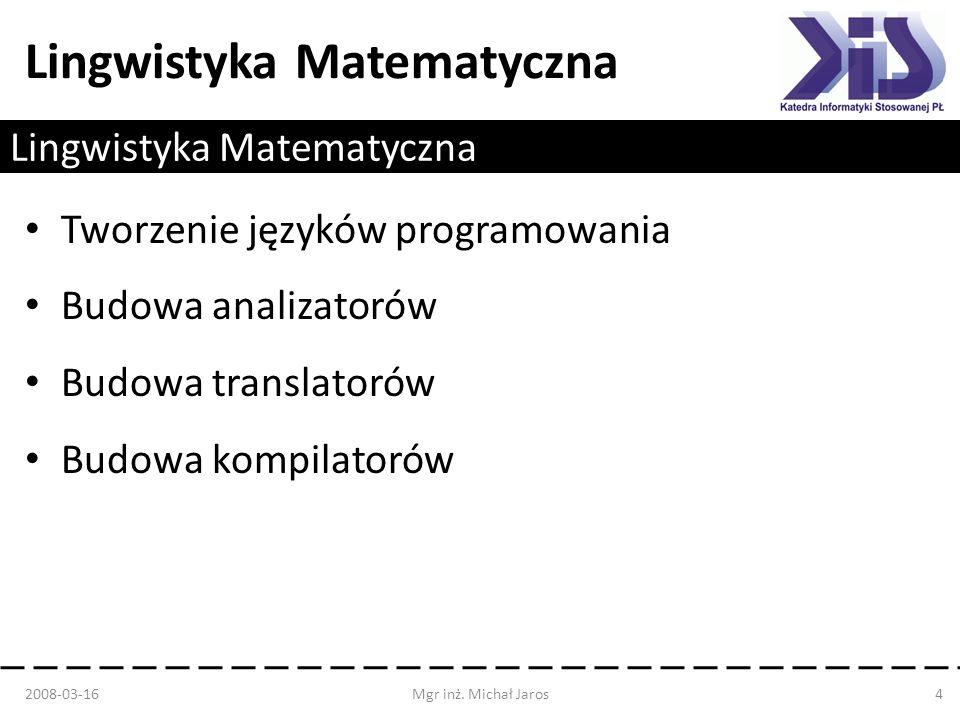 Lingwistyka Matematyczna Tworzenie języków programowania Budowa analizatorów Budowa translatorów Budowa kompilatorów 2008-03-16Mgr inż. Michał Jaros4