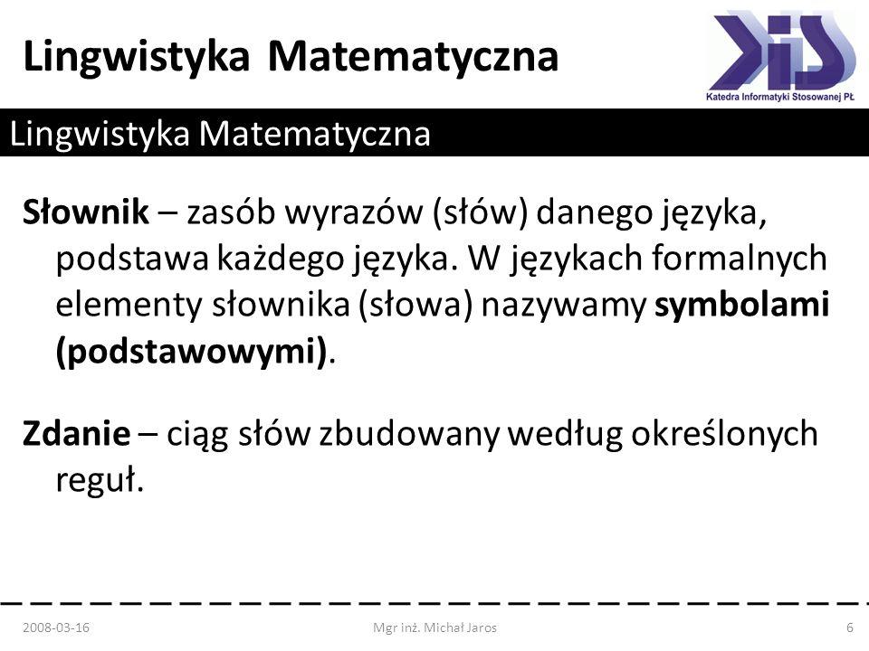 Lingwistyka Matematyczna Słownik – zasób wyrazów (słów) danego języka, podstawa każdego języka. W językach formalnych elementy słownika (słowa) nazywa