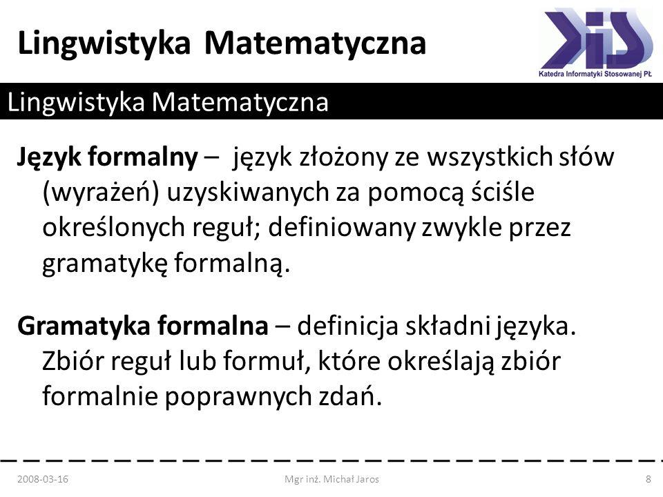 Lingwistyka Matematyczna Język formalny – język złożony ze wszystkich słów (wyrażeń) uzyskiwanych za pomocą ściśle określonych reguł; definiowany zwyk