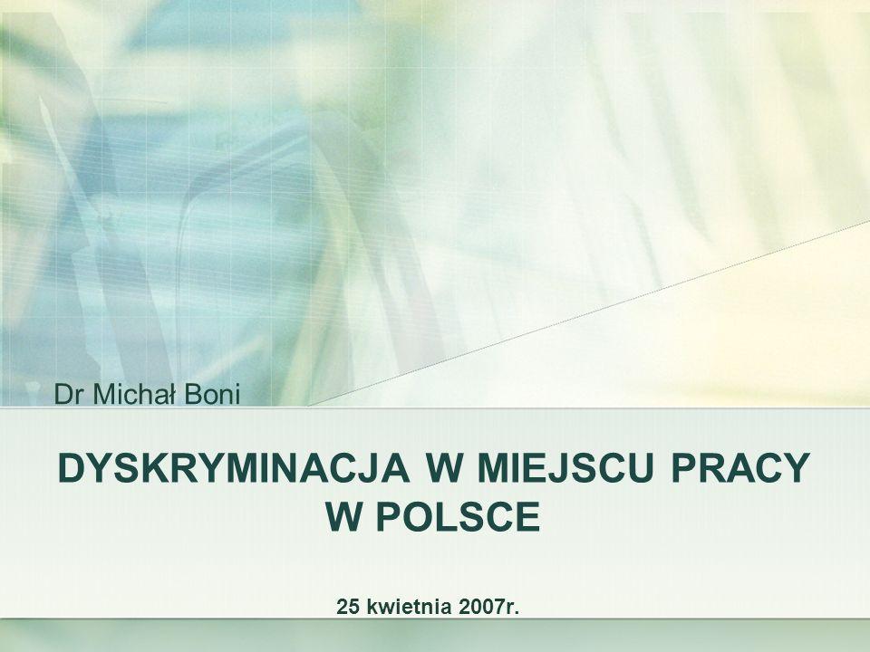 DYSKRYMINACJA W MIEJSCU PRACY W POLSCE 25 kwietnia 2007r. Dr Michał Boni