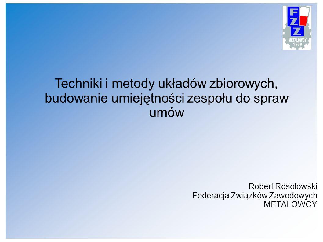 Robert Rosołowski Federacja Związków Zawodowych METALOWCY Techniki i metody układów zbiorowych, budowanie umiejętności zespołu do spraw umów