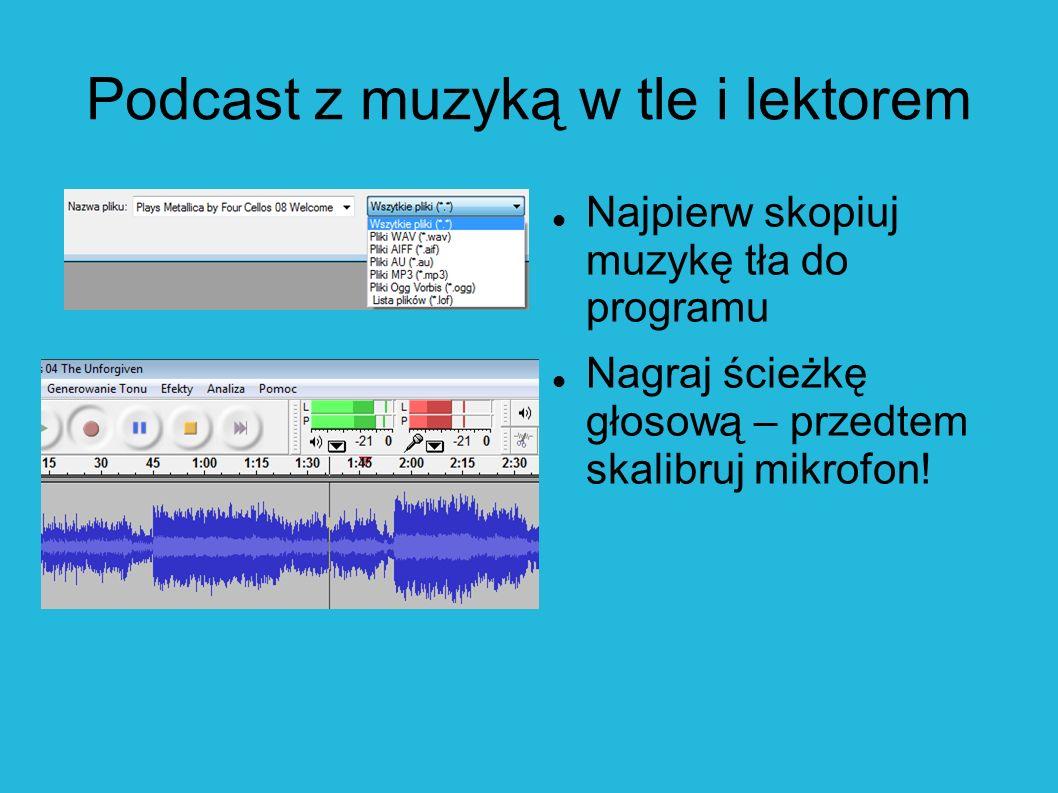 Podcast z muzyką w tle i lektorem Najpierw skopiuj muzykę tła do programu Nagraj ścieżkę głosową – przedtem skalibruj mikrofon!