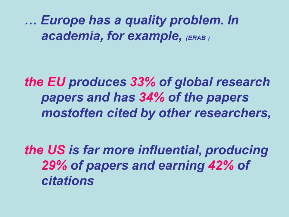 … Europe has a quality problem. In academia, for example, (ERAB ) the EU produces 33% of global research papers and has 34% of the papers mostoften c