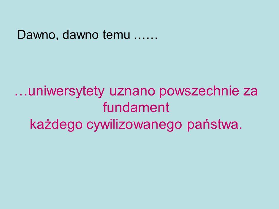 Dawno, dawno temu …… …uniwersytety uznano powszechnie za fundament każdego cywilizowanego państwa.