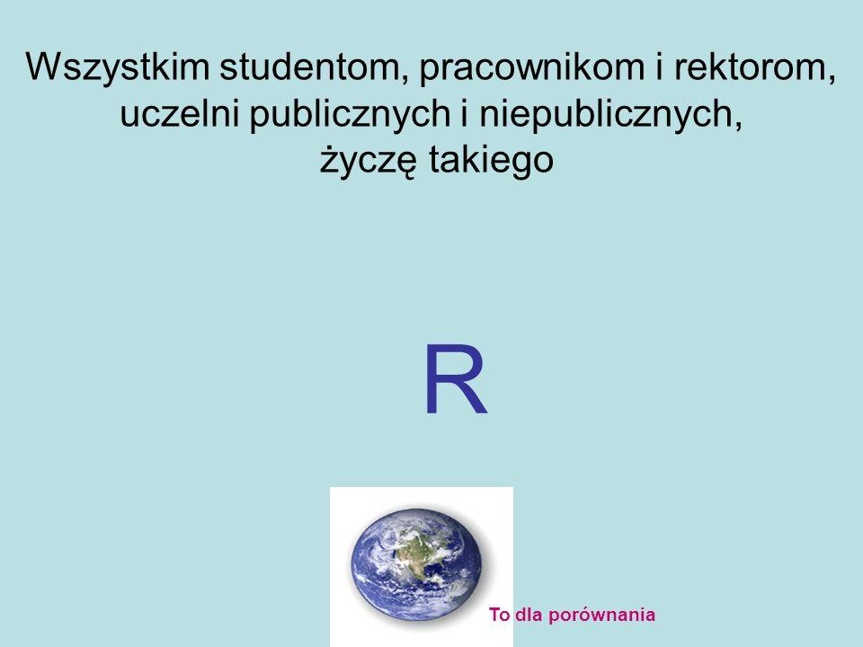 Wszystkim studentom, pracownikom i rektorom, uczelni publicznych i niepublicznych, życzę takiego R To dla porównania