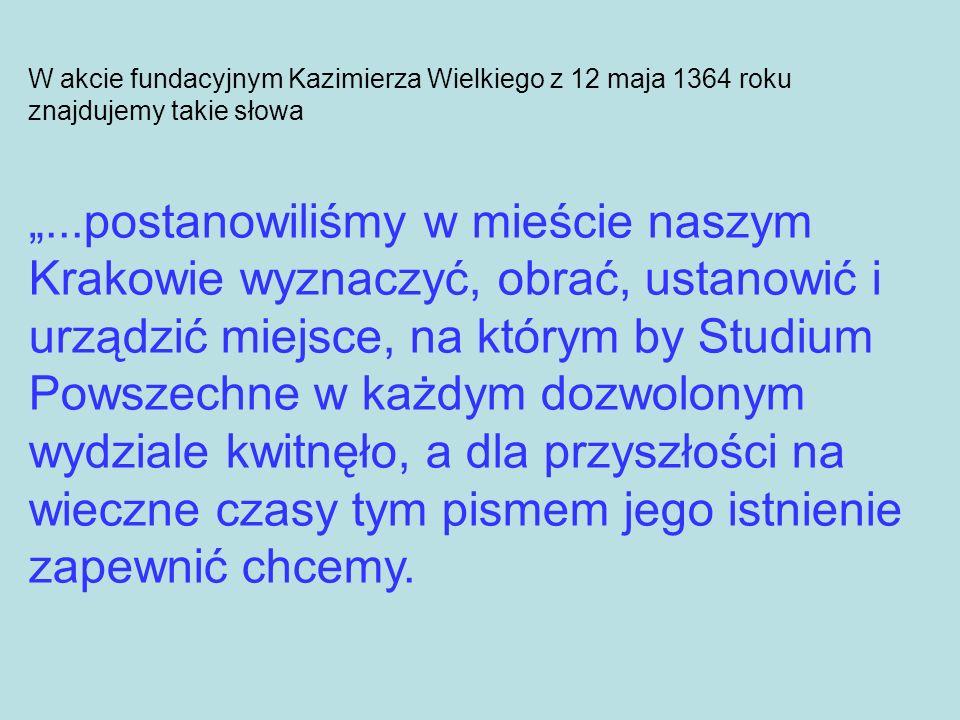W akcie fundacyjnym Kazimierza Wielkiego z 12 maja 1364 roku znajdujemy takie słowa...postanowiliśmy w mieście naszym Krakowie wyznaczyć, obrać, ustan