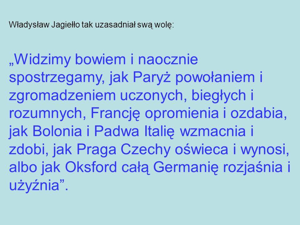 Władysław Jagiełło tak uzasadniał swą wolę: Widzimy bowiem i naocznie spostrzegamy, jak Paryż powołaniem i zgromadzeniem uczonych, biegłych i rozumnyc