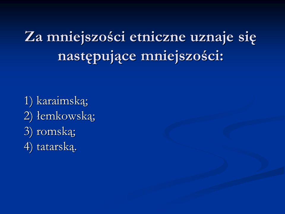 Za mniejszości etniczne uznaje się następujące mniejszości: 1) karaimską; 2) łemkowską; 3) romską; 4) tatarską.
