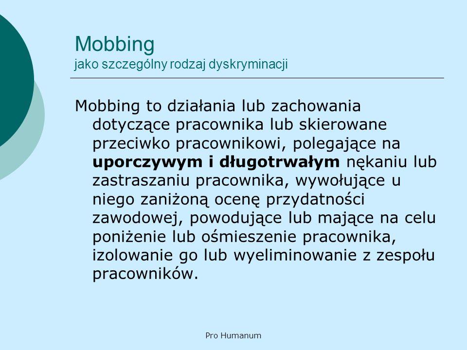 Pro Humanum Mobbing jako szczególny rodzaj dyskryminacji Mobbing to działania lub zachowania dotyczące pracownika lub skierowane przeciwko pracownikow
