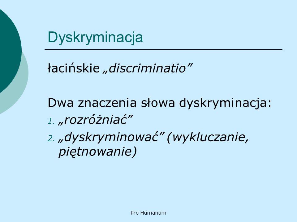 Pro Humanum Dyskryminacja łacińskie discriminatio Dwa znaczenia słowa dyskryminacja: 1. rozróżniać 2. dyskryminować (wykluczanie, piętnowanie)