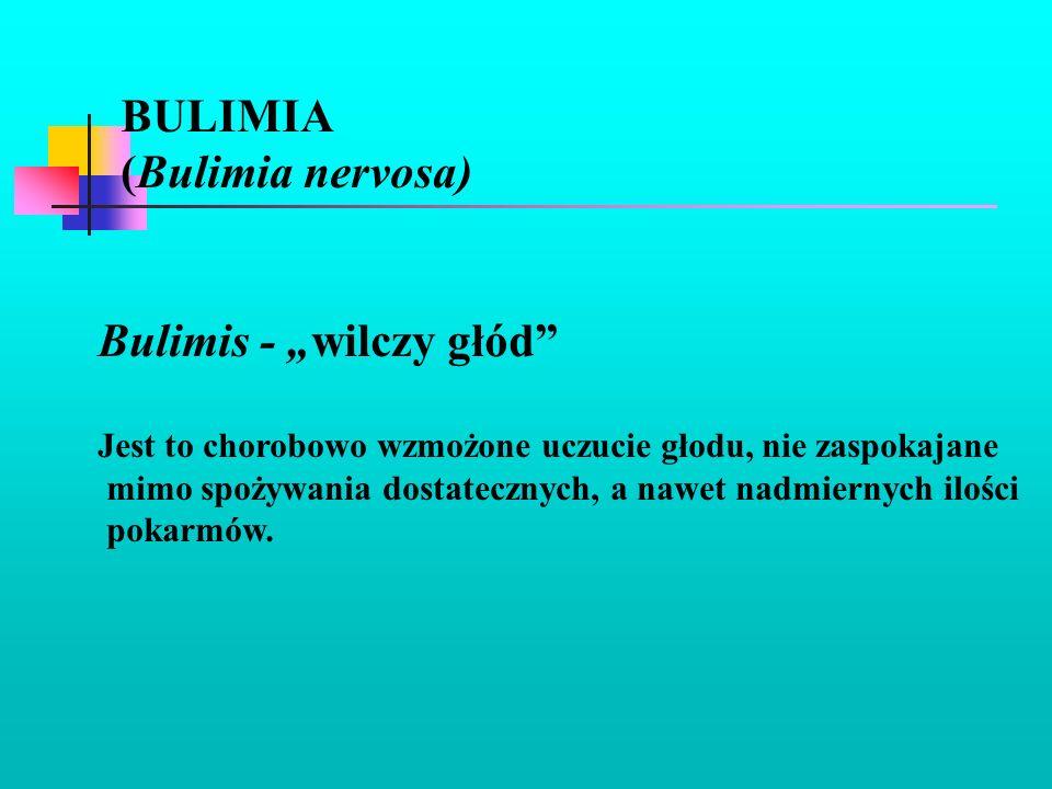BULIMIA (Bulimia nervosa) Bulimis - wilczy głód Jest to chorobowo wzmożone uczucie głodu, nie zaspokajane mimo spożywania dostatecznych, a nawet nadmi