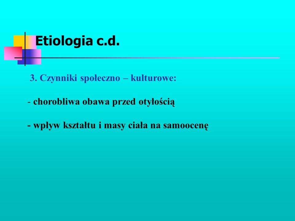 Etiologia c.d. 3. Czynniki społeczno – kulturowe: - chorobliwa obawa przed otyłością - wpływ kształtu i masy ciała na samoocenę