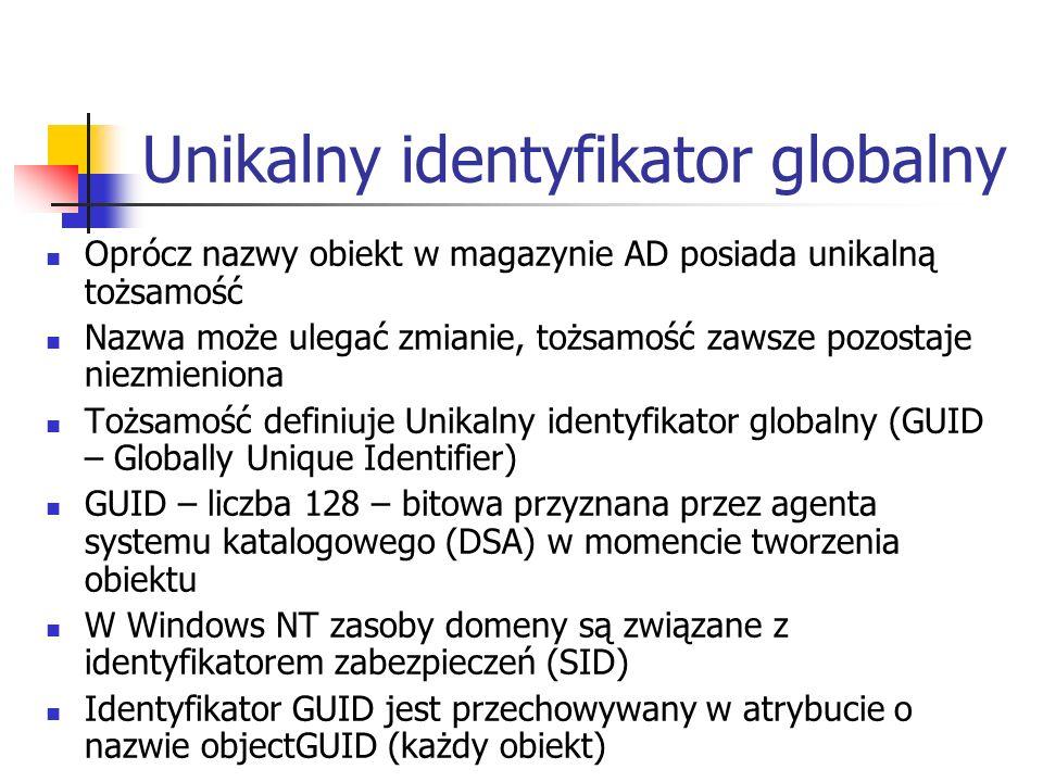Unikalny identyfikator globalny Oprócz nazwy obiekt w magazynie AD posiada unikalną tożsamość Nazwa może ulegać zmianie, tożsamość zawsze pozostaje ni
