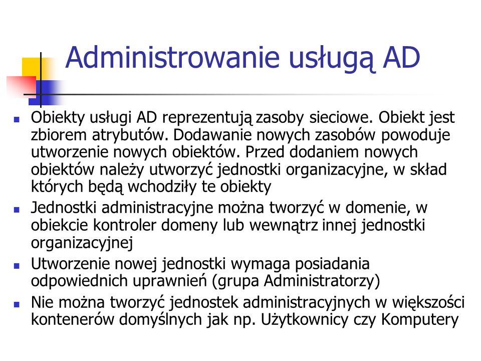 Administrowanie usługą AD Obiekty usługi AD reprezentują zasoby sieciowe. Obiekt jest zbiorem atrybutów. Dodawanie nowych zasobów powoduje utworzenie
