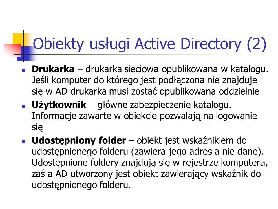 Obiekty usługi Active Directory (2) Drukarka – drukarka sieciowa opublikowana w katalogu. Jeśli komputer do którego jest podłączona nie znajduje się w