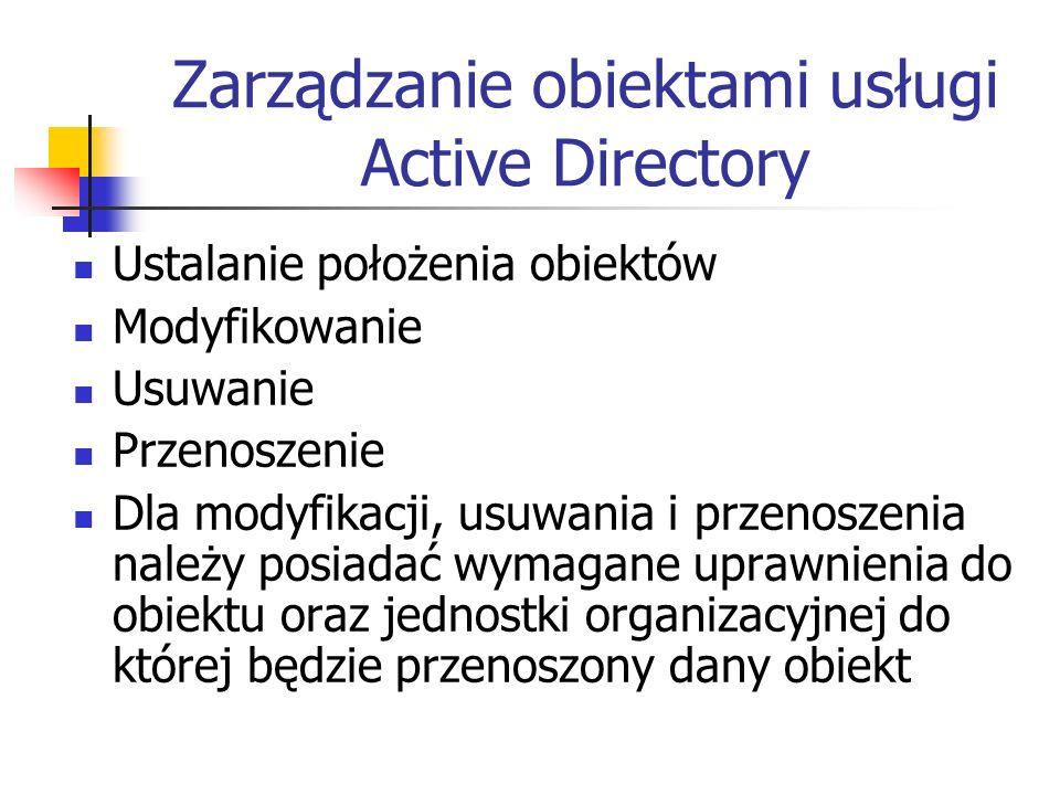 Zarządzanie obiektami usługi Active Directory Ustalanie położenia obiektów Modyfikowanie Usuwanie Przenoszenie Dla modyfikacji, usuwania i przenoszeni