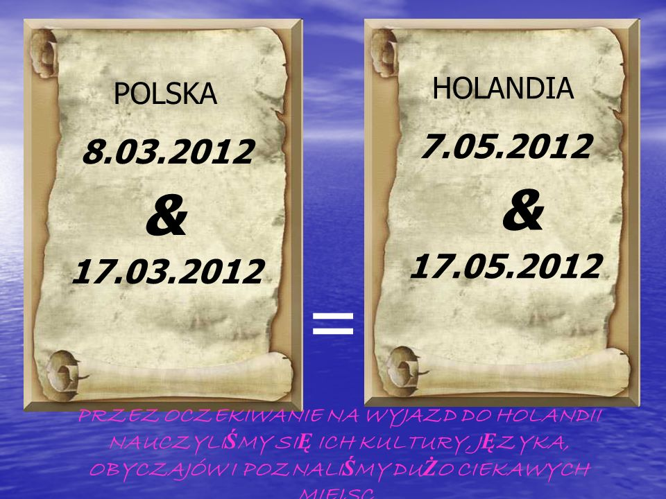POLSKA 8.03.2012 17.03.2012 HOLANDIA 7.05.2012 17.05.2012 = PRZEZ OCZEKIWANIE NA WYJAZD DO HOLANDII NAUCZYLI Ś MY SI Ę ICH KULTURY, J Ę ZYKA, OBYCZAJÓ